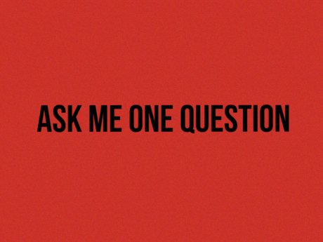 Ask me 1 question