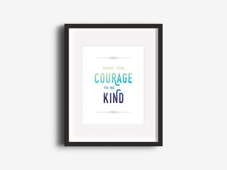 """""""Have Courage, Be Kind"""" 8x10 Print"""